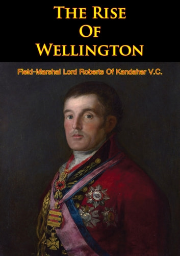 The Rise Of Wellington ebook by Field-Marshal Lord Roberts Of Kandahar V.C.