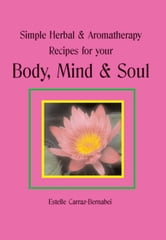 Simple Herbal & Aromatherapy Recipes for your Body, Mind & Soul ebook by Estelle Carraz-Bernabei