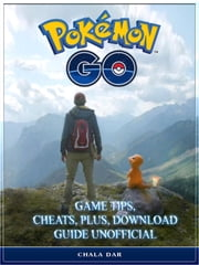 Pokemon Go Game Tips, Cheats, Plus, Download Guide Unofficial ebook by Chala Dar