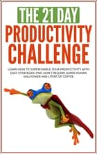 Productivity: The 21-Day Productivity Challenge: Learn How to Supercharge Your Productivity With Easy Strategies ebook by 21 Day Challenges