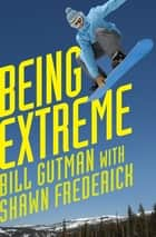 Being Extreme - Thrills and Dangers in the World of High-Risk Sports eBook by Bill Gutman