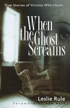 When the Ghost Screams: True Stories of Victims Who Haunt ebook by Leslie Rule