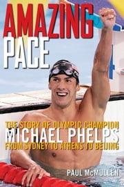 Amazing Pace - The Story of Olympic Champion Michael Phelps From Sydney to Athens to Beijing ebook by Paul McMullen