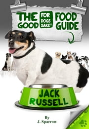 The Jack Russell Good Food Guide - For a Healthier Jack Russell ebook by Jack Sparrow