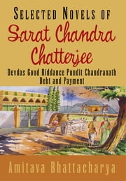Selected Novels of Sarat Chandra Chatterjee - Devdas Good Riddance Pundit Chandranath Debt and Payment ebook by Amitava Bhattacharya