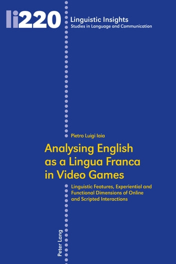 Analysing English as a Lingua Franca in Video Games - Linguistic Features, Experiential and Functional Dimensions of Online and Scripted Interactions ebook by Pietro Luigi Iaia