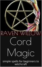 Cord Magic - simple spells for beginners to witchcraft, #2 ebook by Raven Willow