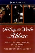 Setting the World Ablaze - Washington, Adams, Jefferson, and the American Revolution ebook by John Ferling