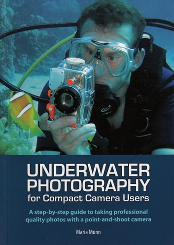 Underwater Photography - A Step-by-step Guide to Taking Professional Quality Underwater Photos With a Point-and-shoot Camera ebook by Maria Munn