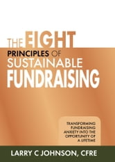 The Eight Principles of Sustainable Fundraising - Transforming Fundraising Anxiety into the Opportunity of a Lifetime ebook by Larry C. Johnson