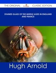 Stained Glass of the Middle Ages in England and France - The Original Classic Edition ebook by Hugh Arnold