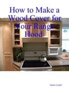 How to Make a Wood Cover for Your Range Hood Cabinet ebook by James Lynch