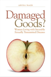 Damaged Goods? - Women Living With Incurable Sexually Transmitted Diseases ebook by Adina Nack