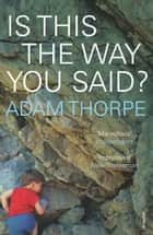 Is This The Way You Said? ebook by Adam Thorpe