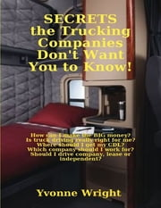 Secrets the Trucking Companies Don't Want You to Know!: How Can I Make the Big Money? Is Truck Driving Really Right for Me? Where Should I Get My CDL? Which Company Should I Work for? Should I Drive Company, Lease or Independent? ebook by Yvonne Wright