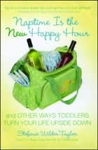 Naptime Is the New Happy Hour - And Other Ways Toddlers Turn Your Life Upside Down ebook by