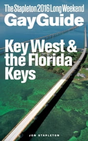 Key West & the Florida Keys: The Stapleton 2016 Long Weekend Gay Guide ebook by Jon Stapleton