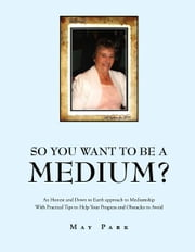 So You Want To Be A Medium? - An Honest and Down to Earth approach to Mediumship With Practical Tips to Help Your Progress and Obstacles to Avoid ebook by May Park