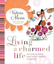 Living a Charmed Life - Your Guide to Finding Magic in Every Moment of Every Day ebook by Victoria Moran