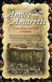 Amore and Amaretti - A tale of love and food in Tuscany ebook by Victoria Cosford