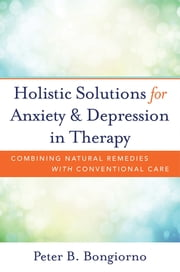 Holistic Solutions for Anxiety & Depression in Therapy: Combining Natural Remedies with Conventional Care ebook by Peter Bongiorno