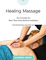 Healing Massage - An A-Z Guide for More than Forty Medical Conditions: For Professional and Home Use ebook by Maureen Abson
