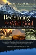 Reclaiming the Wild Soul - How Earth's Landscapes Restore Us to Wholeness ebook by Mary Reynolds Thompson, Lorraine Anderson