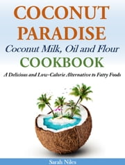 Coconut Paradise Coconut Milk, Oil and Flour Cookbook - A Delicious and Low-Calorie Alternative to Fatty Foods ebook by Sarah Niles