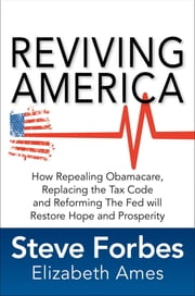 Reviving America: How Repealing Obamacare, Replacing the Tax Code and Reforming The Fed will Restore Hope and Prosperity ebook by Steve Forbes,Elizabeth Ames