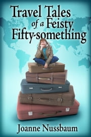 Travel Tales of a Feisty Fifty-something - All Roads Lead Home ebook by Joanne Nussbaum