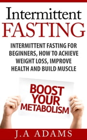 Intermittent Fasting: Intermittent Fasting for Beginners, How to Achieve Weight Loss, Improve Health and Build Muscle. ebook by J.A Adams