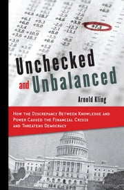 Unchecked and Unbalanced - How the Discrepancy Between Knowledge and Power Caused the Financial Crisis and Threatens Democracy ebook by Arnold Kling