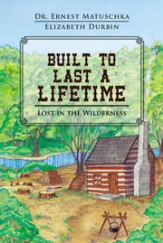 Built to Last a Lifetime - Lost in the Wilderness ebook by Dr. Ernest Matuschka