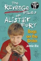 The Revenge Files of Alistair Fury: Bugs On The Brain ebook by Jamie Rix