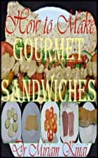 How to Make Gourmet Sandwiches ebook by Miriam Kinai
