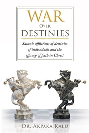 War Over Destinies - Satanic afflictions of destinies of individuals and the efficacy of faith in Christ ebook by Dr. Akpaka Kalu