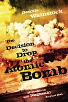 The Decision to Drop the Atomic Bomb ebook by Dennis D. Wainstock