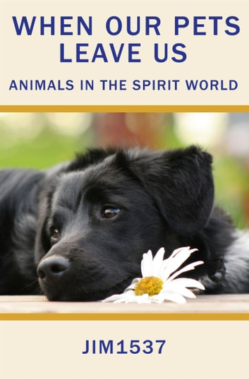 When Our Pets Leave Us Animals in the Spirit World ebook by Jim1537