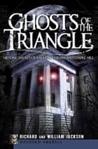 Ghosts of the Triangle - Historic Haunts of Raleigh, Durham and Chapel Hill ebook by Richard Jackson, William Jackson