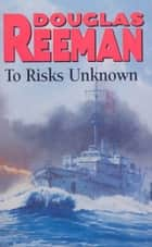 To Risks Unknown eBook by Douglas Reeman