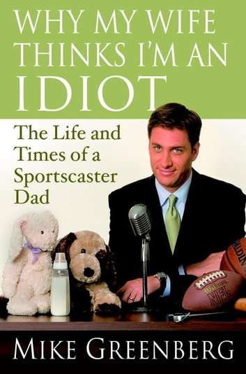 Why My Wife Thinks I'm an Idiot - The Life and Times of a Sportscaster Dad ebook by Mike Greenberg