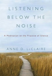 Listening Below the Noise - A Meditation on the Practice of Silence ebook by Anne D. LeClaire