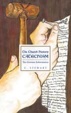 The Church History Catechism - The German Reformation ebook by C. Stewart