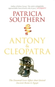 Antony & Cleopatra - The Doomed Love Affair That United Ancient Rome & Egypt ebook by Patricia Southern