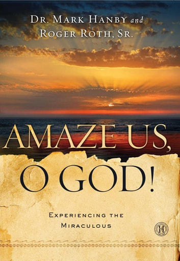 Amaze Us, O God! - Experiencing the Miraculous ebook by Dr. Mark Hanby, M.D.,Roger Roth Sr.
