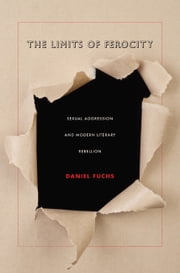 The Limits of Ferocity - Sexual Aggression and Modern Literary Rebellion ebook by Daniel Fuchs