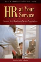 HR at Your Service - Lessons from Benchmark Service Organizations ebook by Gary P. Latham, Robert C. Ford