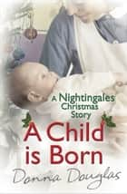 A Child is Born: A Nightingales Christmas Story ebook by Donna Douglas