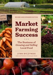 Market Farming Success - The Business of Growing and Selling Local Food, 2nd Editon ebook by Lynn Byczynski