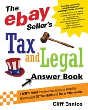 The Ebay Seller's Tax and Legal Answer Book: Everything You Need to Know to Keep the Governement Off Your Back and Out of Your Wallet ebook by Ennico, Cliff